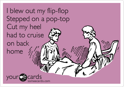 I blew out my flip-flop Stepped on a pop-top Cut my heel  had to cruise on back home