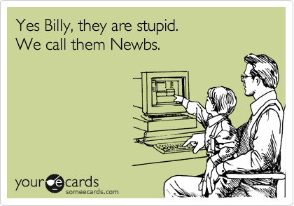 Yes Billy, they are stupid. We call them Newbs.