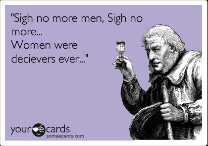 """""""Sigh no more men, Sigh no more... Women were decievers ever..."""""""
