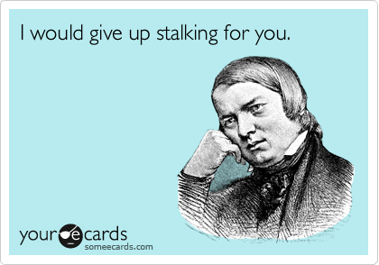 I would give up stalking for you.