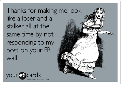 Thanks for making me look like a loser and a stalker all at the same time by not responding to my post on your FB wall