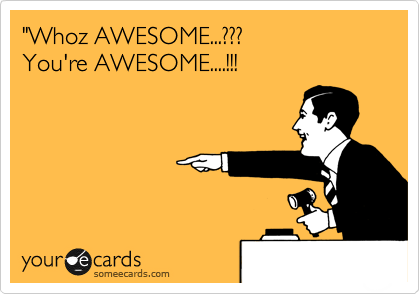 """""""Whoz AWESOME...??? You're AWESOME....!!!"""
