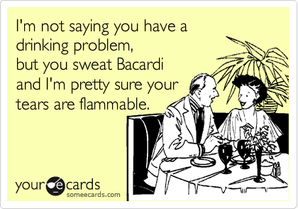 I'm not saying you have a drinking problem,  but you sweat Bacardi  and I'm pretty sure your tears are flammable.