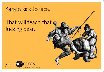 Karate kick to face.  That will teach that fucking bear.