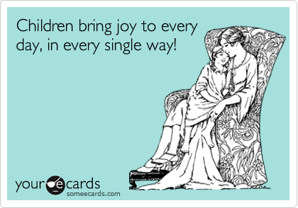Children bring joy to every day, in every single way!