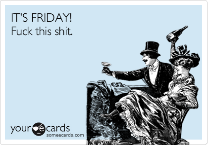 IT'S FRIDAY! Fuck this shit.