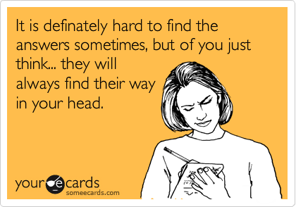 It is definately hard to find the answers sometimes, but of you just think... they will always find their way in your head.