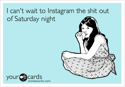 I can't wait to Instagram the shit out of Saturday night