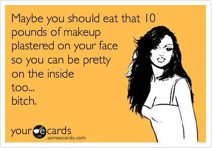 Maybe you should eat that 10 pounds of makeup plastered on your face so you can be pretty on the inside too... bitch.
