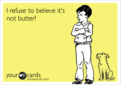 I refuse to believe it's not butter!
