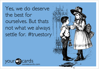 Yes, we do deserve the best for ourselves. But thats not what we always settle for. %23truestory
