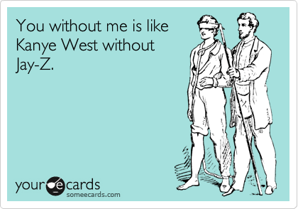 You without me is like Kanye West without Jay-Z.