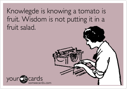 Knowlegde is knowing a tomato is fruit. Wisdom is not putting it in a fruit salad.