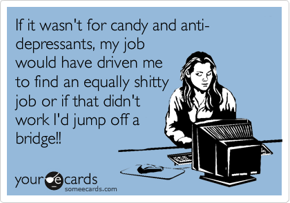 If it wasn't for candy and anti-depressants, my job would have driven me to find an equally shitty  job or if that didn't work I'd jump off a bridge!!