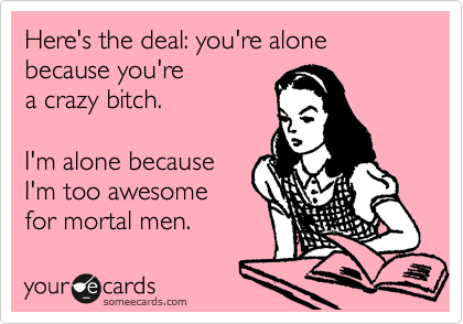 Here's the deal: you're alone because you're  a crazy bitch.  I'm alone because  I'm too awesome for mortal men.