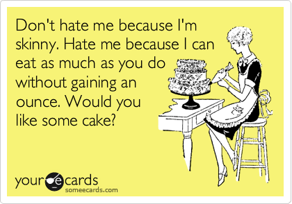 Don't hate me because I'm skinny. Hate me because I can eat as much as you do without gaining an ounce. Would you like some cake?