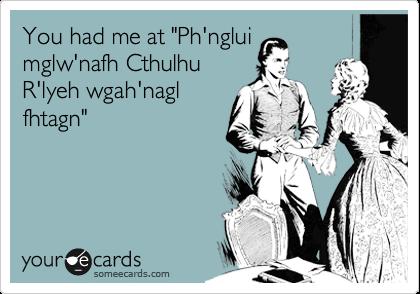 "You had me at ""Ph'nglui mglw'nafh Cthulhu R'lyeh wgah'nagl fhtagn"""