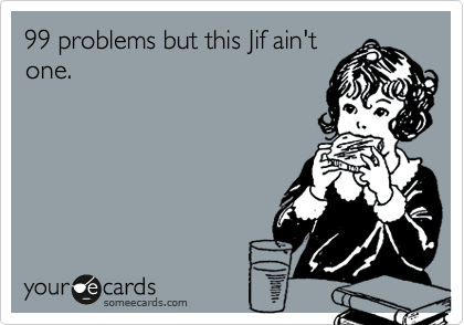 99 problems but this Jif ain't one.