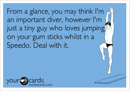 From a glance, you may think I'm an important diver, however I'm  just a tiny guy who loves jumping on your gum sticks whilst in a Speedo. Deal with it.