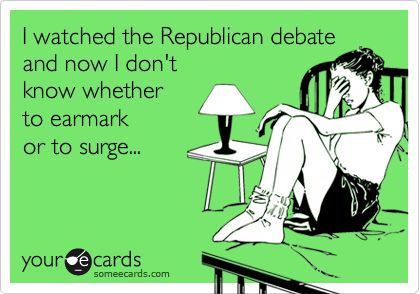 I watched the Republican debate and now I don't know whether to earmark or to surge...