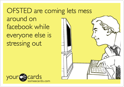 OFSTED are coming lets mess around on facebook while everyone else is stressing out