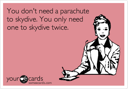 You don't need a parachute to skydive. You only need one to skydive twice.