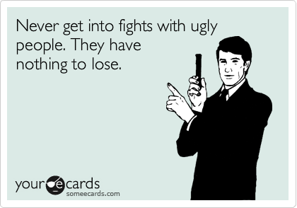Never get into fights with ugly people. They have nothing to lose.