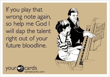 If you play that wrong note again, so help me God I will slap the talent right out of your future bloodline.