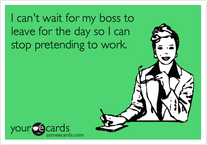 I can't wait for my boss to leave for the day so I can stop pretending to work.