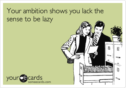 Your ambition shows you lack the sense to be lazy