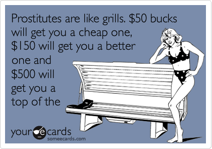 Prostitutes are like grills. %2450 bucks will get you a cheap one, %24150 will get you a better one and %24500 will get you a top of the