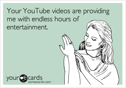 Your YouTube videos are providing me with endless hours of entertainment.