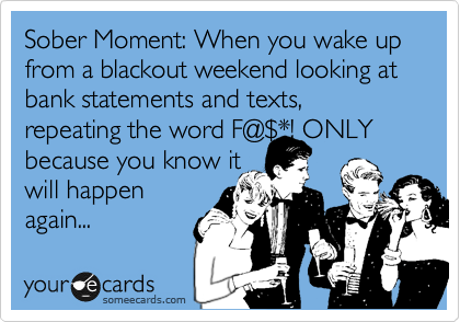 Sober Moment: When you wake up from a blackout weekend looking at bank statements and texts, repeating the word F@%24*! ONLY because you know it  will happen         again...