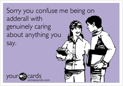 Sorry you confuse me being on adderall with genuinely caring about anything you say.