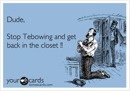 Dude,  Stop Tebowing and get back in the closet !!
