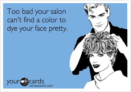 Too bad your salon can't find a color to  dye your face pretty.