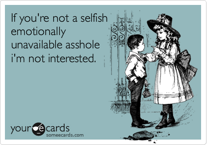 If you're not a selfish emotionally unavailable asshole i'm not interested.