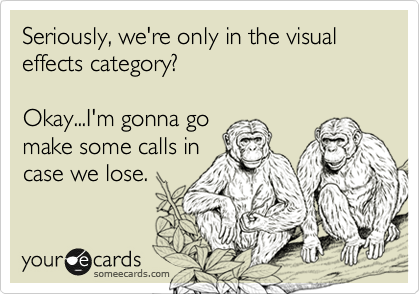 Seriously, we're only in the visual effects category?  Okay...I'm gonna go make some calls in case we lose.