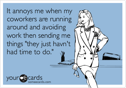 """It annoys me when my coworkers are running around and avoiding work then sending me things """"they just havn't had time to do."""""""