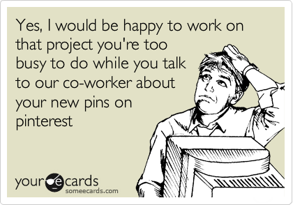 Yes, I would be happy to work on that project you're too busy to do while you talk to our co-worker about your new pins on pinterest