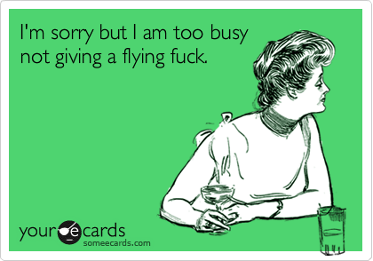 I'm sorry but I am too busy not giving a flying fuck.