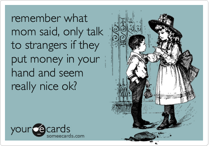 remember what mom said, only talk to strangers if they put money in your hand and seem really nice ok?