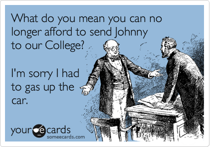 What do you mean you can no longer afford to send Johnny to our College?   I'm sorry I had to gas up the car.