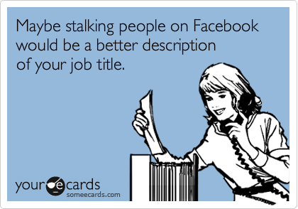 Maybe stalking people on Facebook would be a better description of your job title.