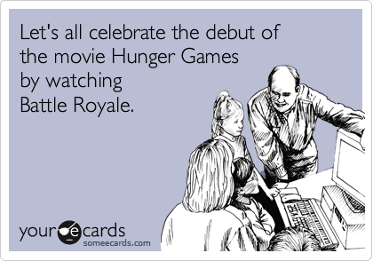 Let's all celebrate the debut of  the movie Hunger Games by watching  Battle Royale.