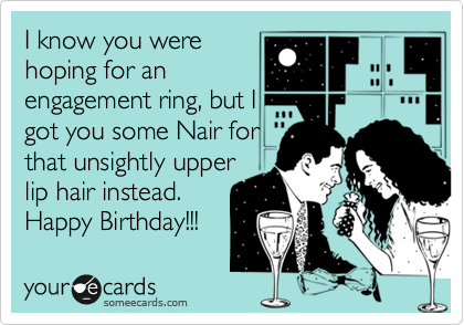 I know you were hoping for an engagement ring, but I got you some Nair for that unsightly upper lip hair instead. Happy Birthday!!!