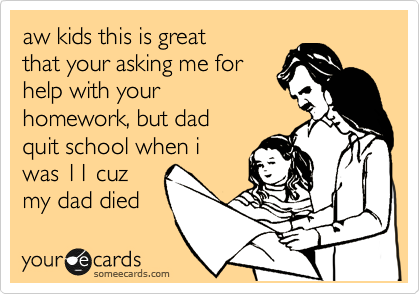 aw kids this is great that your asking me for help with your homework, but dad quit school when i was 11 cuz my dad died