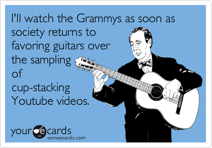 I'll watch the Grammys as soon as society returns to favoring guitars over the sampling  of cup-stacking Youtube videos.