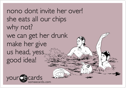 nono dont invite her over! she eats all our chips why not? we can get her drunk make her give us head, yess good idea!