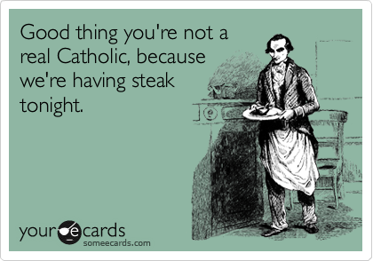 Good thing you're not a real Catholic, because we're having steak tonight.